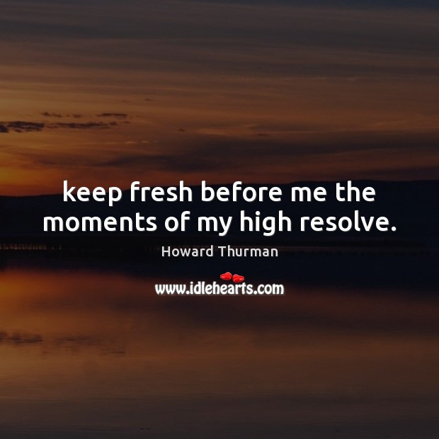 Keep fresh before me the moments of my high resolve. Image