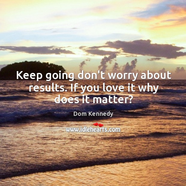Keep going don't worry about results. If you love it why does it matter? Image