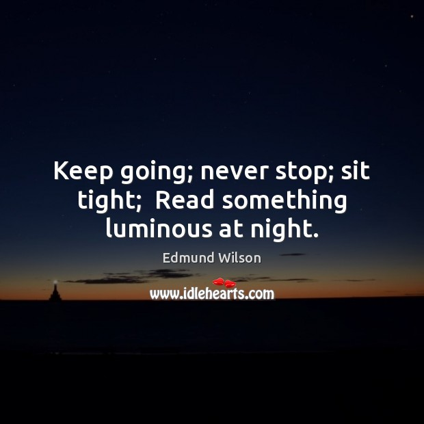 Keep going; never stop; sit tight;  Read something luminous at night. Image