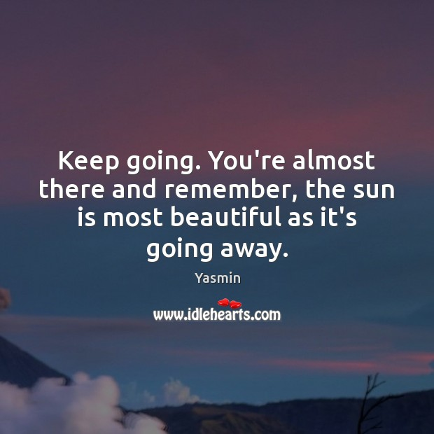 Image, Keep going. You're almost there and remember, the sun is most beautiful