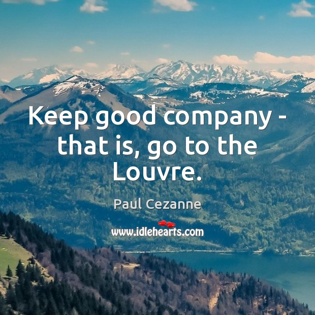 Keep good company – that is, go to the Louvre. Paul Cezanne Picture Quote
