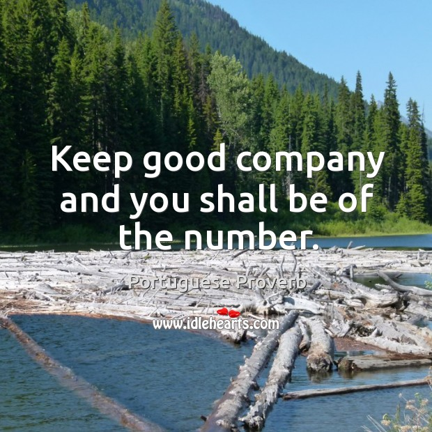 Keep good company and you shall be of the number. Image