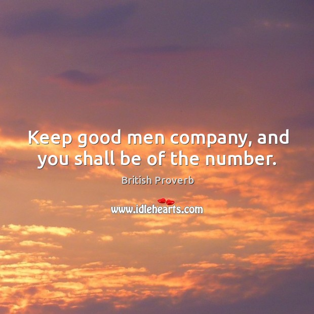 Keep good men company, and you shall be of the number. British Proverbs Image