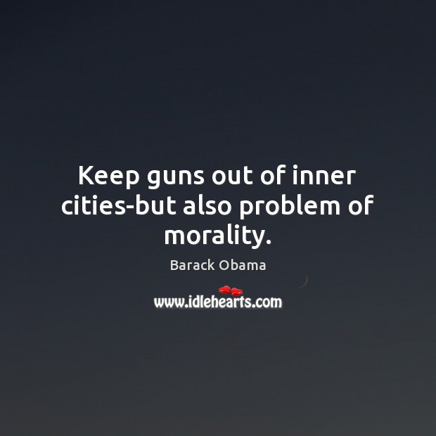 Image, Keep guns out of inner cities-but also problem of morality.