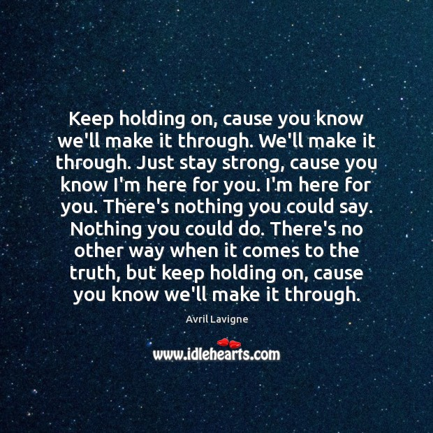 Keep holding on, cause you know we'll make it through. We'll make Avril Lavigne Picture Quote