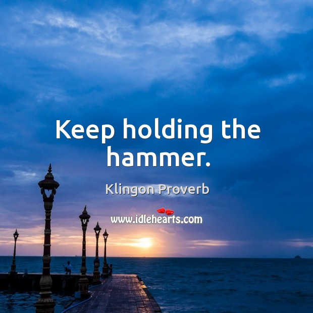 Keep holding the hammer. Klingon Proverbs Image