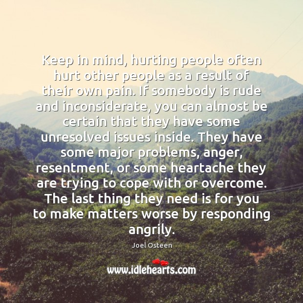 Keep in mind, hurting people often hurt other people as a result Image