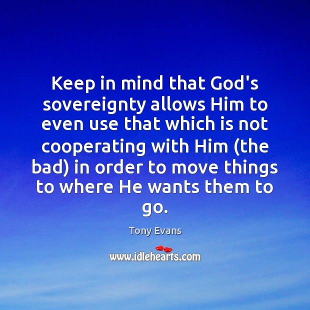 Keep in mind that God's sovereignty allows Him to even use that Tony Evans Picture Quote