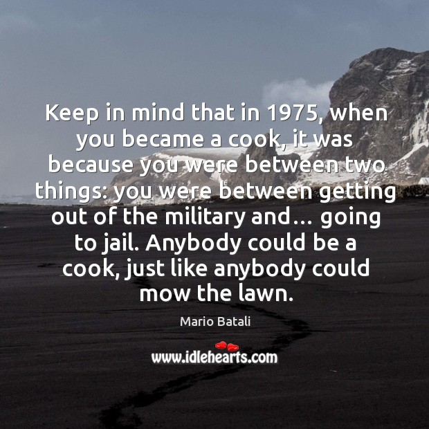 Image, Keep in mind that in 1975, when you became a cook, it was because you were between two things: