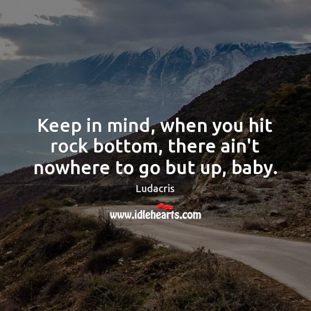 Keep in mind, when you hit rock bottom, there ain't nowhere to go but up, baby. Image