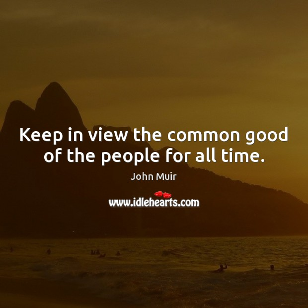Keep in view the common good of the people for all time. Image
