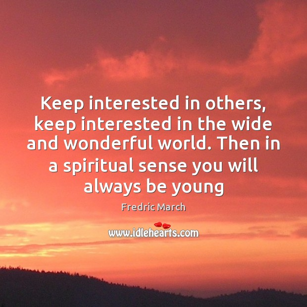 Keep interested in others, keep interested in the wide and wonderful world. Image
