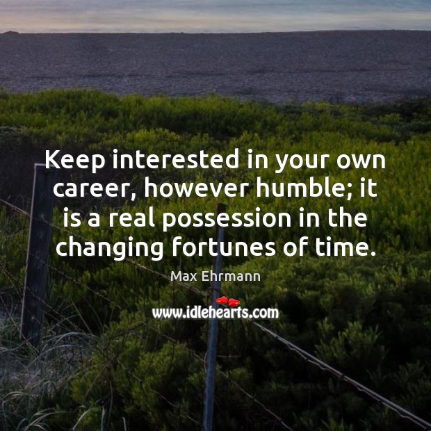 Keep interested in your own career, however humble; it is a real Image
