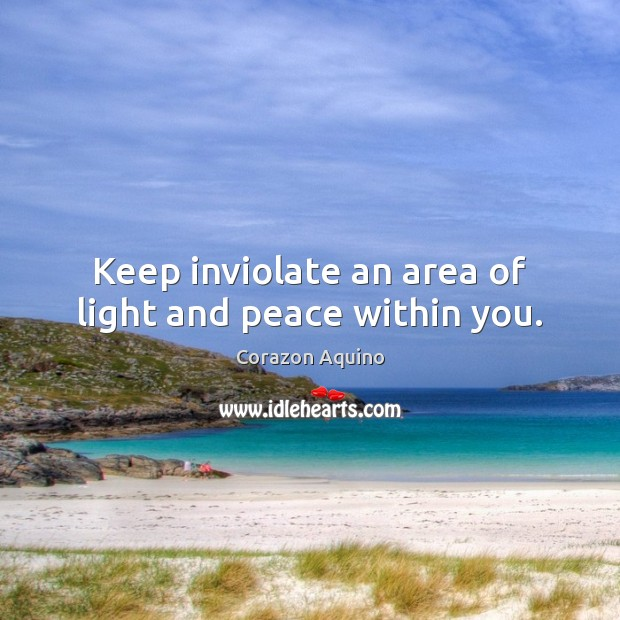 Keep inviolate an area of light and peace within you. Image