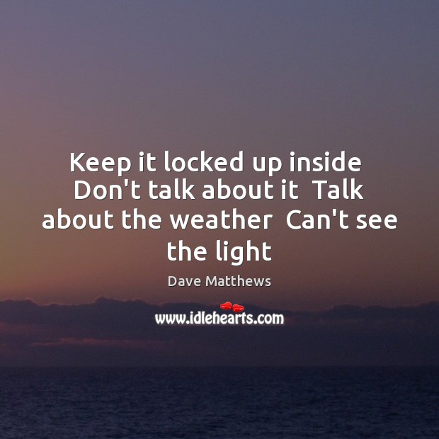 Keep it locked up inside  Don't talk about it  Talk about the weather  Can't see the light Dave Matthews Picture Quote