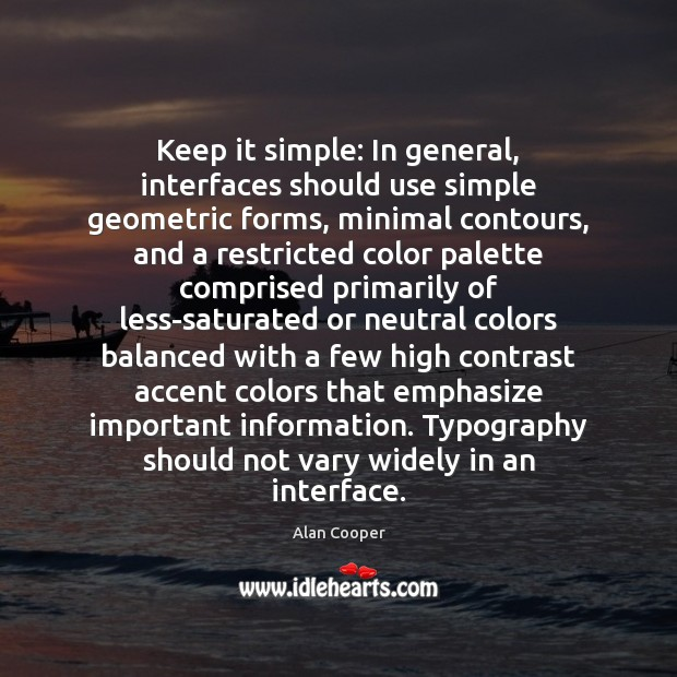 Keep it simple: In general, interfaces should use simple geometric forms, minimal Alan Cooper Picture Quote