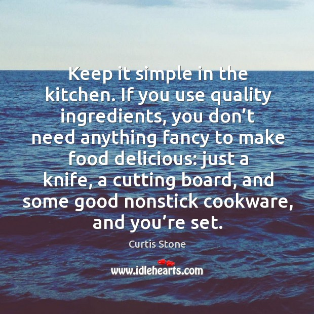 Keep it simple in the kitchen. If you use quality ingredients, you don't need anything Curtis Stone Picture Quote