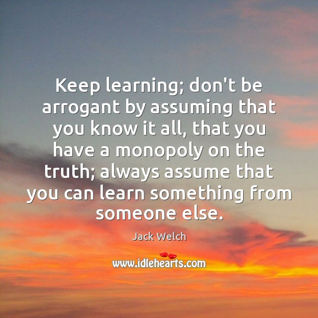 Keep learning; don\'t be arrogant by assuming that you know ...