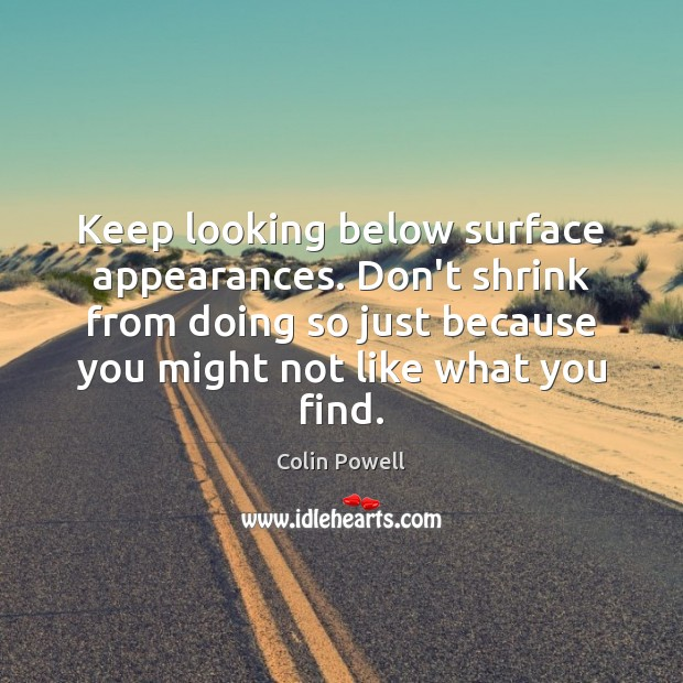 Keep looking below surface appearances. Don't shrink from doing so just because Image