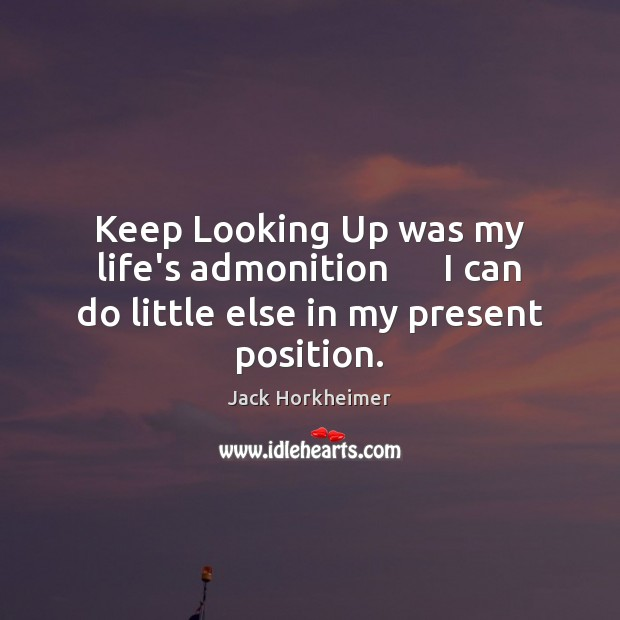 Image, Keep Looking Up was my life's admonition      I can do little else in my present position.