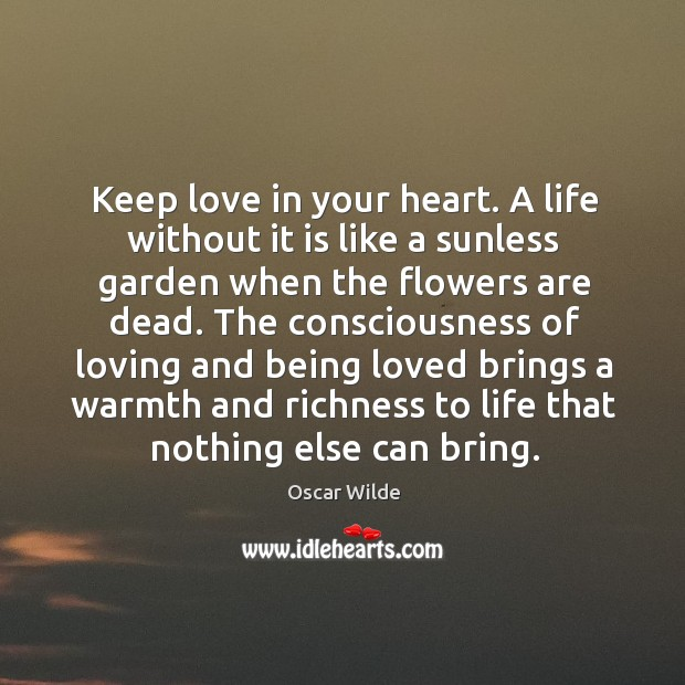 Image, Keep love in your heart. A life without it is like a sunless garden when the flowers are dead.