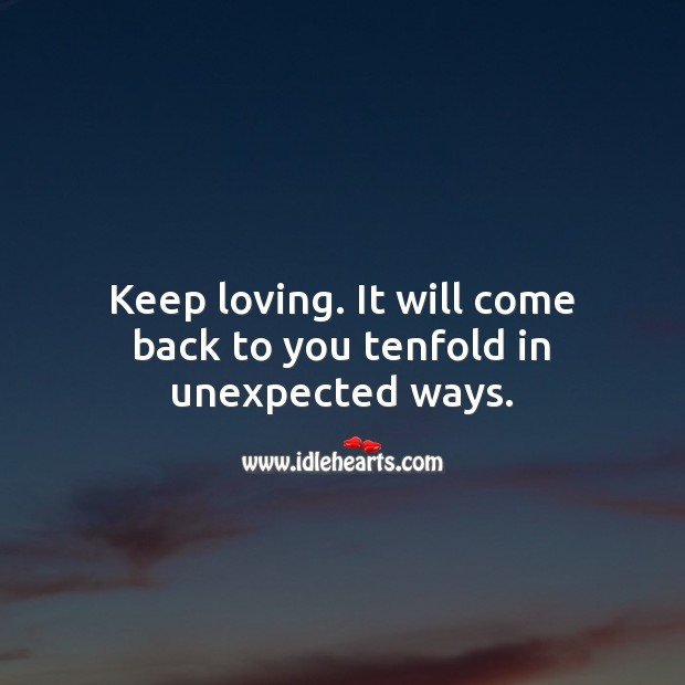 Keep loving. It will come back to you tenfold in unexpected ways. Spiritual Love Quotes Image