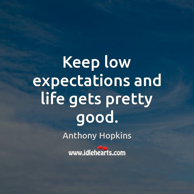 Keep low expectations and life gets pretty good. Image