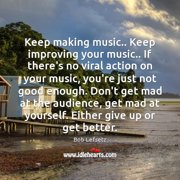 Image, Keep making music.. Keep improving your music.. If there's no viral action