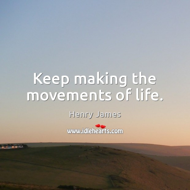 Keep making the movements of life. Henry James Picture Quote
