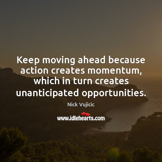 Image, Keep moving ahead because action creates momentum, which in turn creates unanticipated
