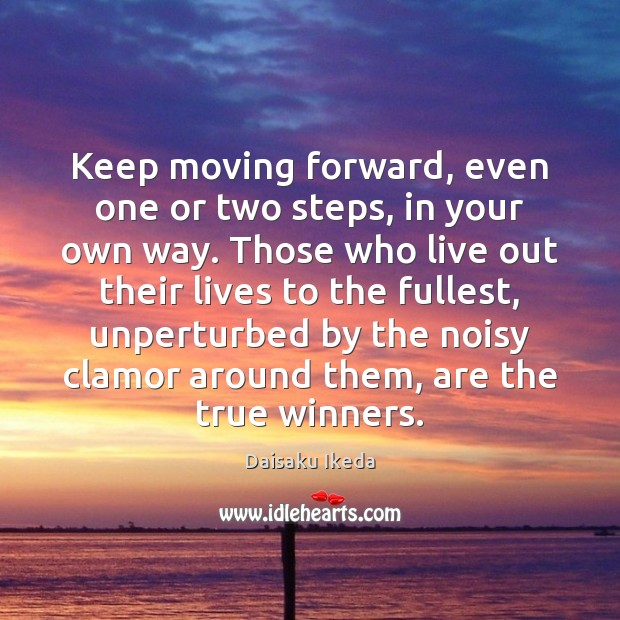 Keep moving forward, even one or two steps, in your own way. Daisaku Ikeda Picture Quote