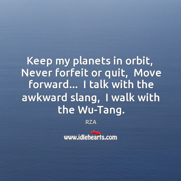 Keep my planets in orbit,  Never forfeit or quit,  Move forward…  I RZA Picture Quote
