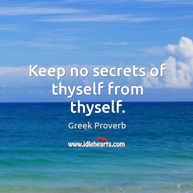Keep no secrets of thyself from thyself. Greek Proverbs Image