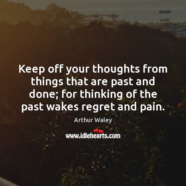 Image, Keep off your thoughts from things that are past and done; for