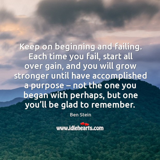 Keep on beginning and failing. Each time you fail, start all over gain, and you will grow Image