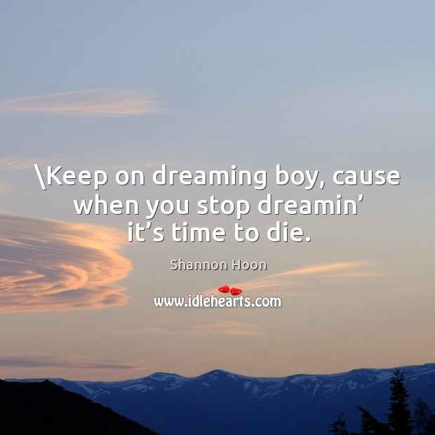Keep on dreaming boy, cause when you stop dreamin' it's time to die. Shannon Hoon Picture Quote