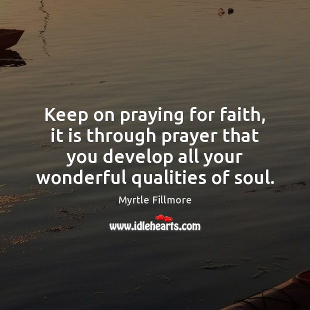 Keep on praying for faith, it is through prayer that you develop Image