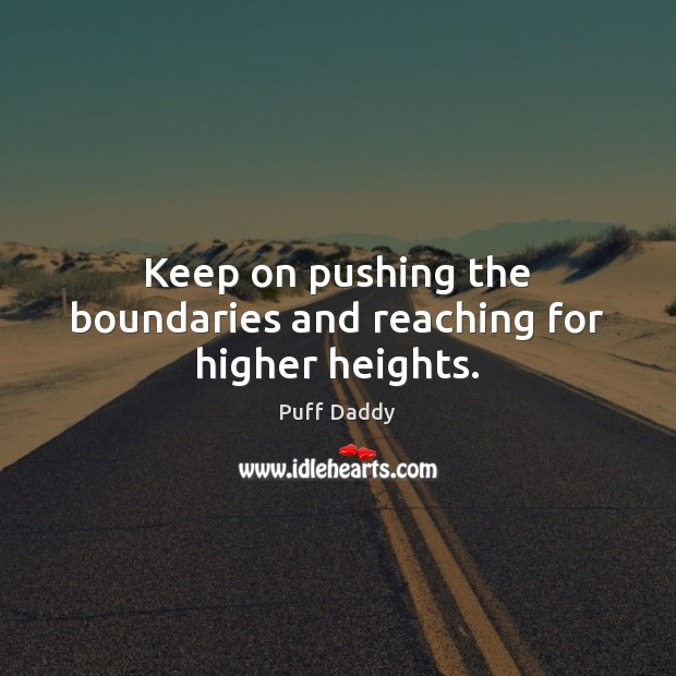 Keep on pushing the boundaries and reaching for higher heights. Image