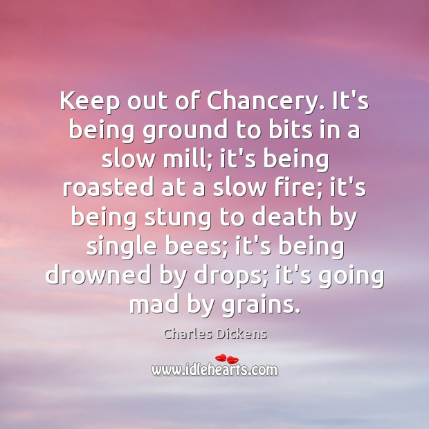 Keep out of Chancery. It's being ground to bits in a slow Image