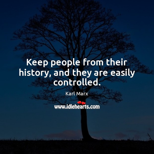 Keep people from their history, and they are easily controlled. Image