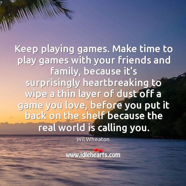 Keep playing games. Make time to play games with your friends and Wil Wheaton Picture Quote