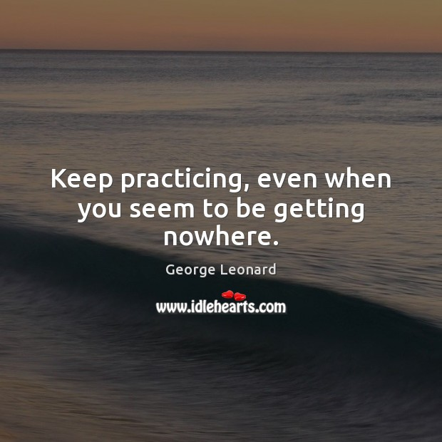 Keep practicing, even when you seem to be getting nowhere. George Leonard Picture Quote