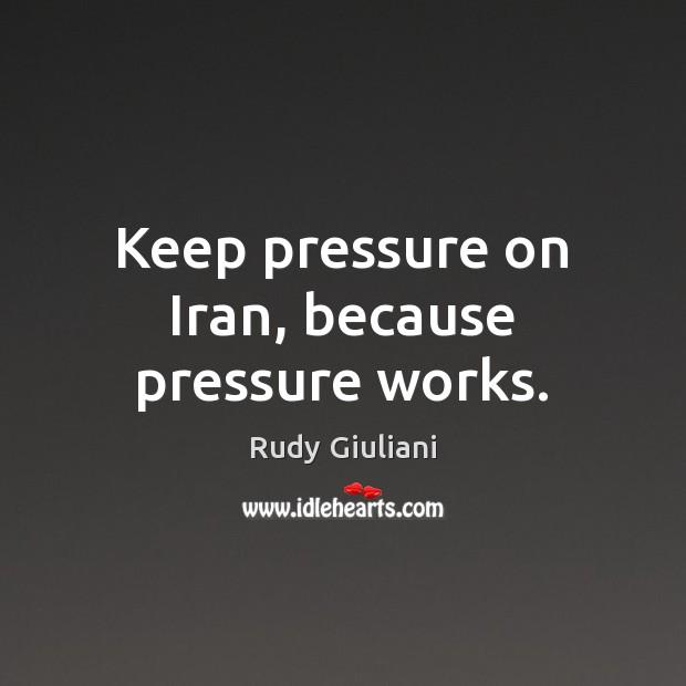 Keep pressure on Iran, because pressure works. Image