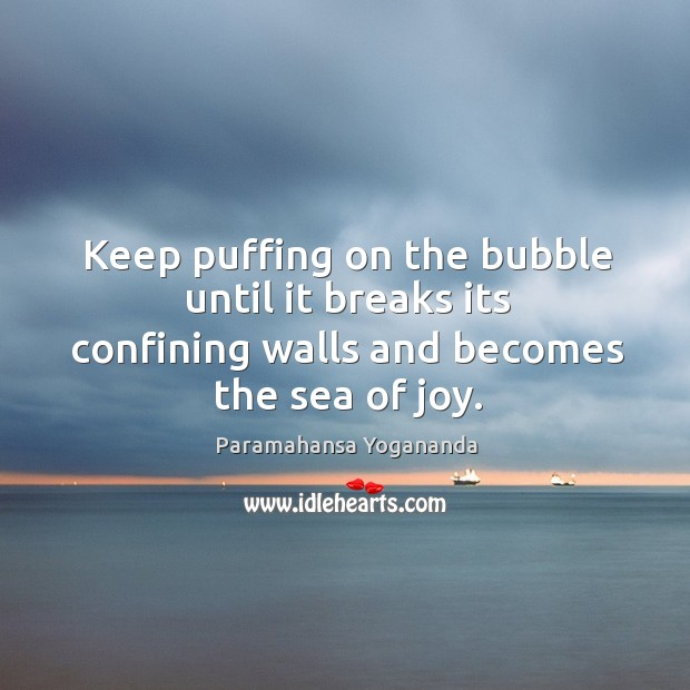 Image, Keep puffing on the bubble until it breaks its confining walls and becomes the sea of joy.