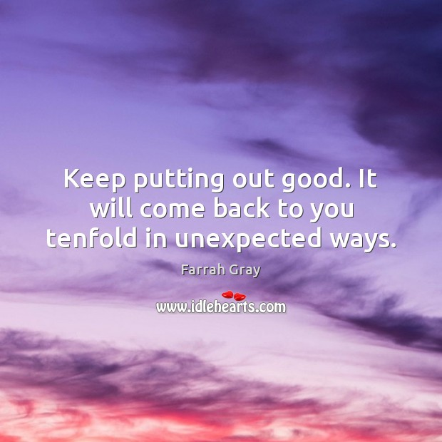 Keep putting out good. It will come back to you tenfold in unexpected ways. Image