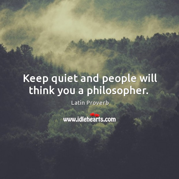 Keep quiet and people will think you a philosopher. Image
