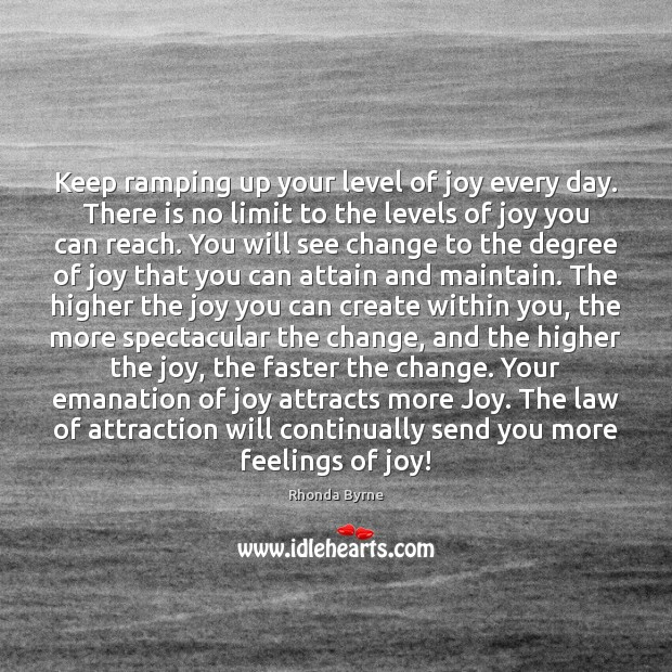 Keep ramping up your level of joy every day. There is no Rhonda Byrne Picture Quote
