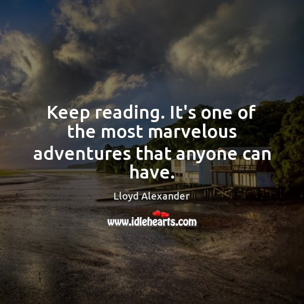 Keep reading. It's one of the most marvelous adventures that anyone can have. Lloyd Alexander Picture Quote