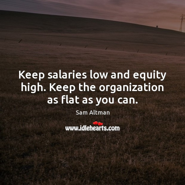 Keep salaries low and equity high. Keep the organization as flat as you can. Image