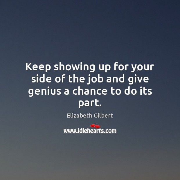 Keep showing up for your side of the job and give genius a chance to do its part. Elizabeth Gilbert Picture Quote